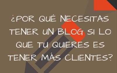 ¿Por qué necesitas un blog si lo que tú quieres es tener más clientes?
